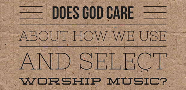 Does God care about how we use and select worship music?