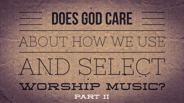Does God Care about our worship music part 2